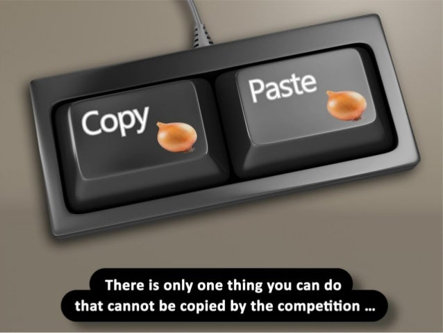 There is only one thing you can do that cannot be copied by the competition …