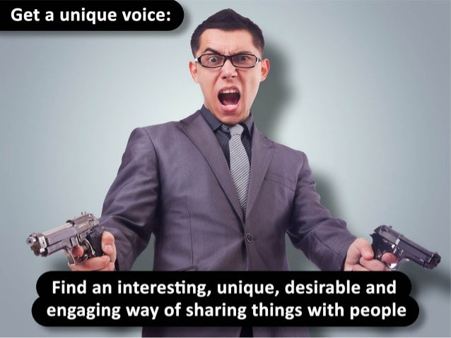 Get a unique voice – find an interesting, unique, desirable and engaging way of sharing things with people.
