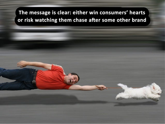 The message is clear: either win consumers' hearts or risk watching them chase after some other brand.