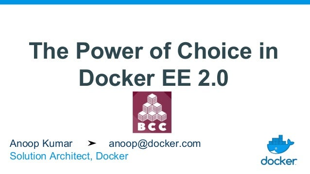 The Power of Choice in Docker EE 2.0 Anoop Kumar ➤ anoop@docker.com Solution Architect, Docker