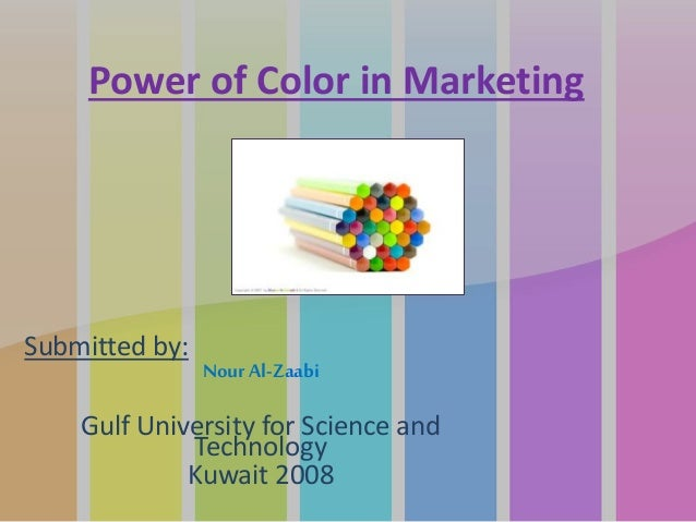 Power of Color in Marketing Submitted by: Nour Al-Zaabi Gulf University for Science and Technology Kuwait 2008