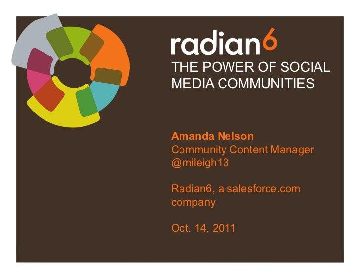 THE POWER OF SOCIALMEDIA COMMUNITIESAmanda NelsonCommunity Content Manager@mileigh13Radian6, a salesforce.comcompanyOct. 1...