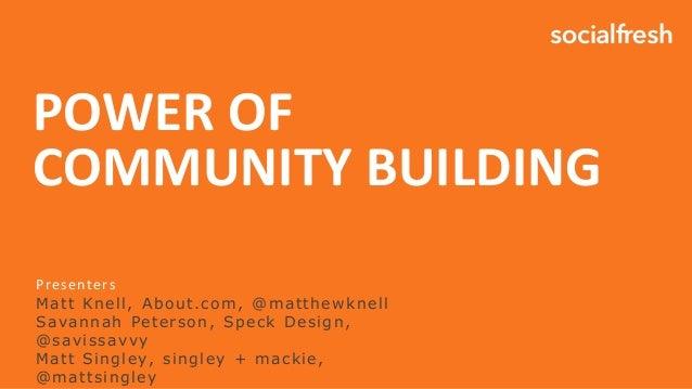 POWER OF COMMUNITY BUILDING Presenters Matt Knell, About.com, @matthewknell Savannah Peterson, Speck Design, @savissavvy M...
