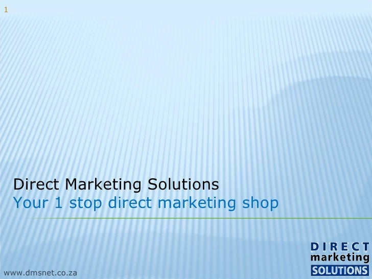 Direct Marketing Solutions Your 1 stop direct marketing shop www.dmsnet.co.za 1