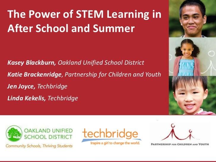 The Power of STEM Learning inAfter School and SummerKasey Blackburn, Oakland Unified School DistrictKatie Brackenridge, Pa...