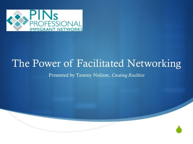 S The Power of Facilitated Networking Presented by Tammy Neilson, Creating Realities