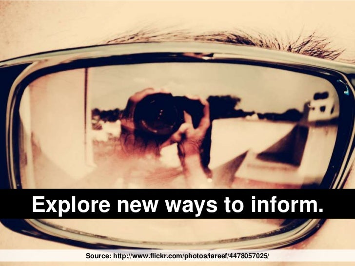 Explore new ways to inform.<br />Source: http://www.flickr.com/photos/iareef/4478057025/<br />
