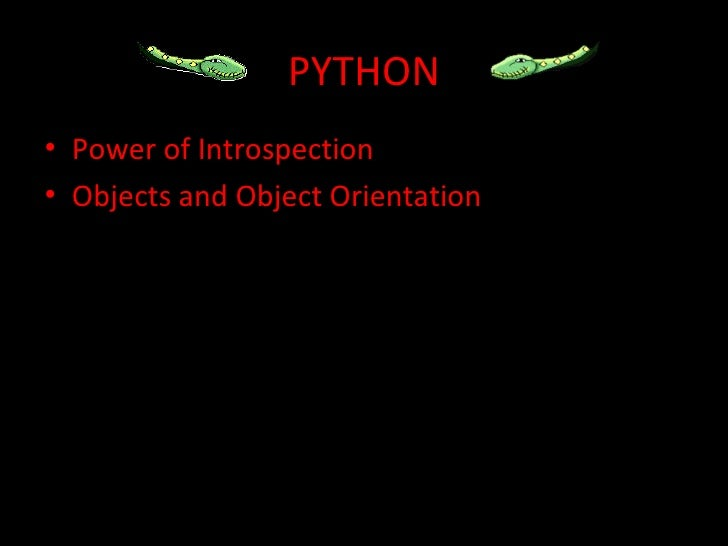PYTHON• Power of Introspection• Objects and Object Orientation