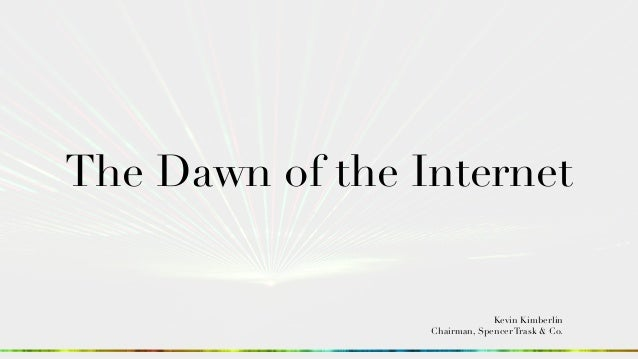 The Dawn of the Internet Kevin Kimberlin Chairman, Spencer Trask & Co.