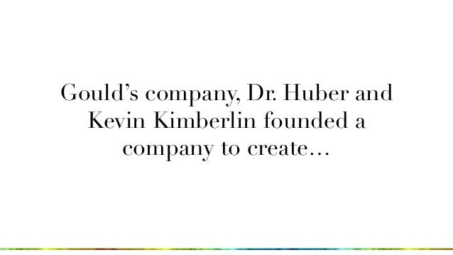 Gould's company, Dr. Huber and Kevin Kimberlin founded a company to create…