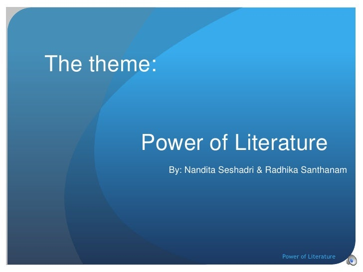 Power of Literature<br />The theme:<br />By: Nandita Seshadri & Radhika Santhanam<br />Power of Literature<br />