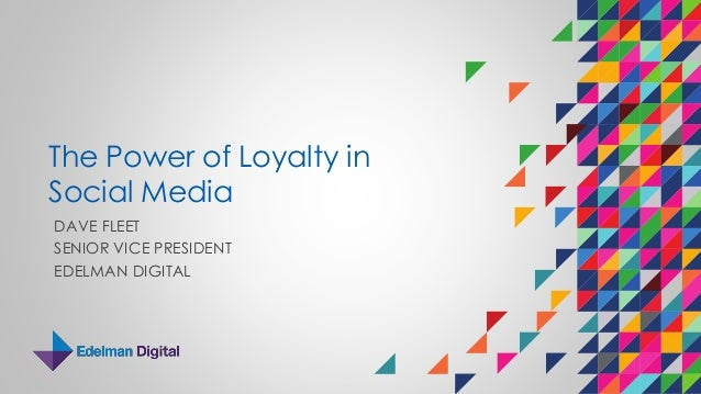 The Power of Loyalty in Social Media DAVE FLEET SENIOR VICE PRESIDENT EDELMAN DIGITAL