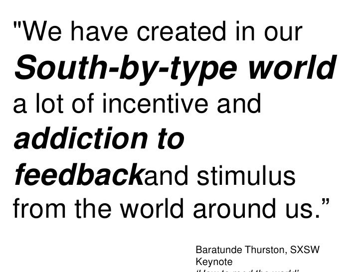 """""""We have created in ourSouth-by-type worlda lot of incentive andaddiction tofeedbackand stimulusfrom the world around us.""""..."""
