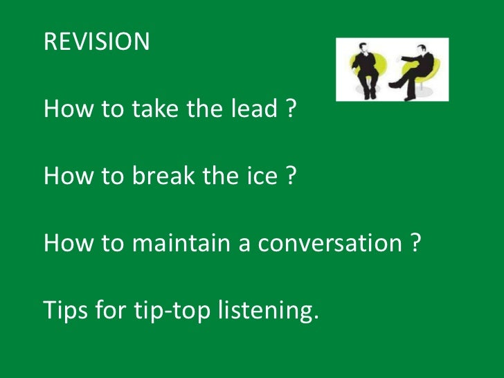 REVISIONHow to take the lead ?How to break the ice ?How to maintain a conversation ?Tips for tip-top listening.