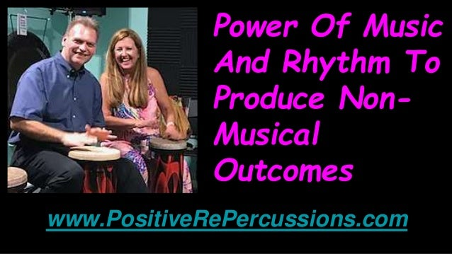 Power Of Music And Rhythm To Produce Non- Musical Outcomes www.PositiveRePercussions.com