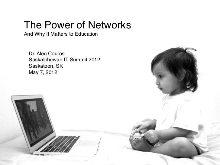 The Power of NetworksAnd Why It Matters to Education  Dr. Alec Couros  Saskatchewan IT Summit 2012  Saskatoon, SK  May 7, ...