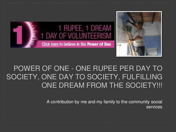 POWER OF ONE - ONE RUPEE PER DAY TOSOCIETY, ONE DAY TO SOCIETY, FULFILLING         ONE DREAM FROM THE SOCIETY!!!          ...