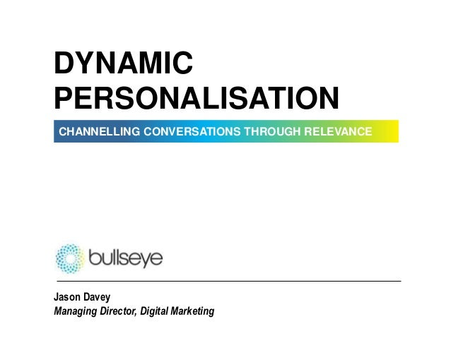 CHANNELLING CONVERSATIONS THROUGH RELEVANCE DYNAMIC PERSONALISATION Jason Davey Managing Director, Digital Marketing