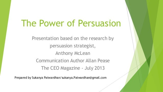 The Power of Persuasion Presentation based on the research by persuasion strategist, Anthony McLean Communication Author A...