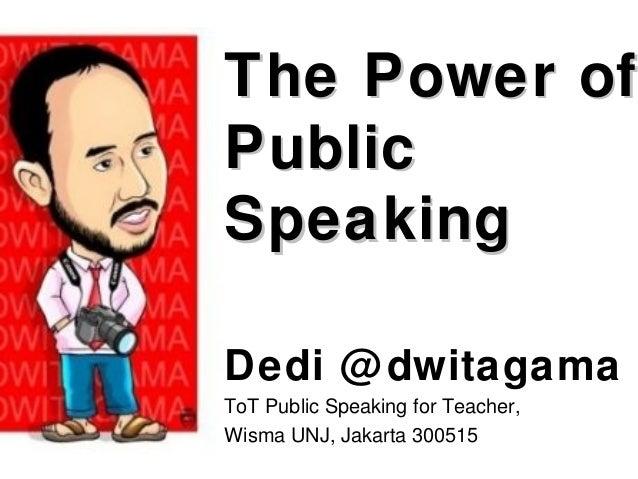 The Power ofThe Power of PublicPublic SpeakingSpeaking Dedi @dwitagama ToT Public Speaking for Teacher, Wisma UNJ, Jakarta...