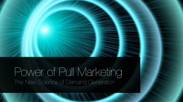 Power of Pull Marketing The New Science of Demand Generation