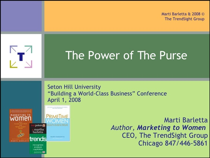 The Power of The Purse   Marti Barletta Author,  Marketing to Women   CEO, The TrendSight Group Chicago 847/446-5861 Seton...