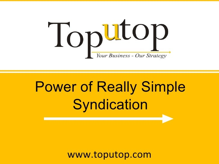 www.toputop.com Power of Really Simple Syndication