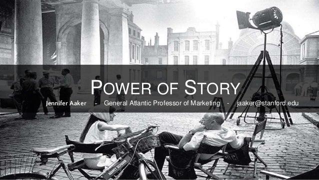 Jennifer Aaker - General Atlantic Professor of Marketing - jaaker@stanford.edu POWER OF STORY