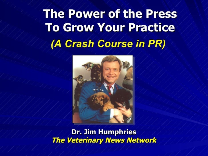 The Power of the Press To Grow Your Practice Dr. Jim Humphries The Veterinary News Network (A Crash Course in PR)