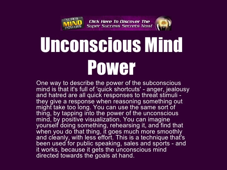 the unconscious power of the mind While most of us are aware that we have something called a subconscious mind  power within us, there are very few of us who know much more than that about.