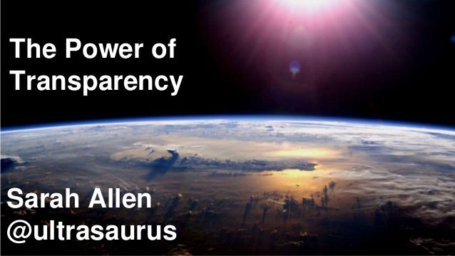 The Power of Transparency Sarah Allen @ultrasaurus