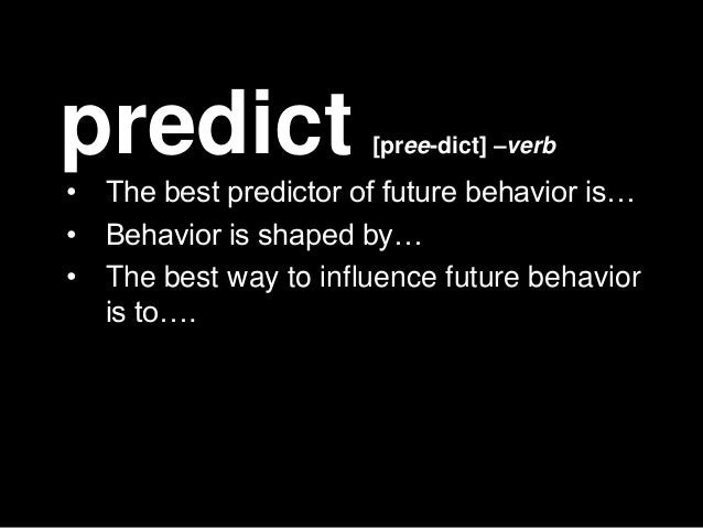 predict                 [pree-dict] –verb•   The best predictor of future behavior is…•   Behavior is shaped by…•   The be...