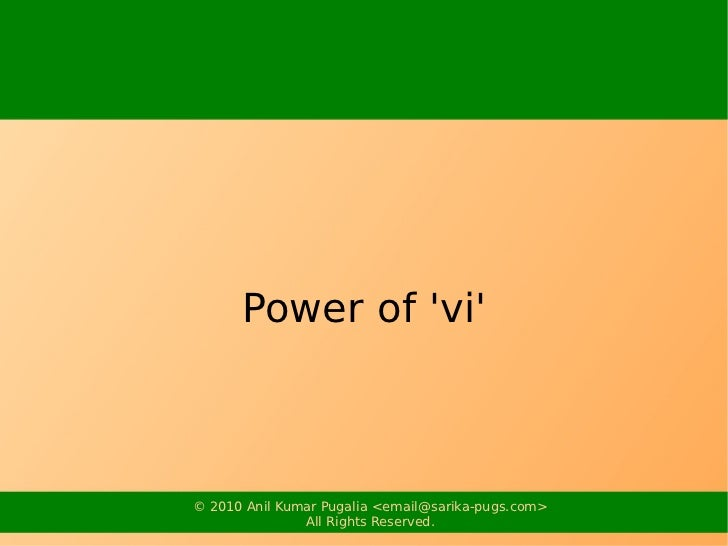 Power of vi© 2010 Anil Kumar Pugalia <email@sarika-pugs.com>               All Rights Reserved.