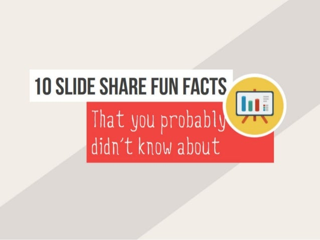 10 SLIDE SHARE FUN FACTS That you probabl  didn't know about