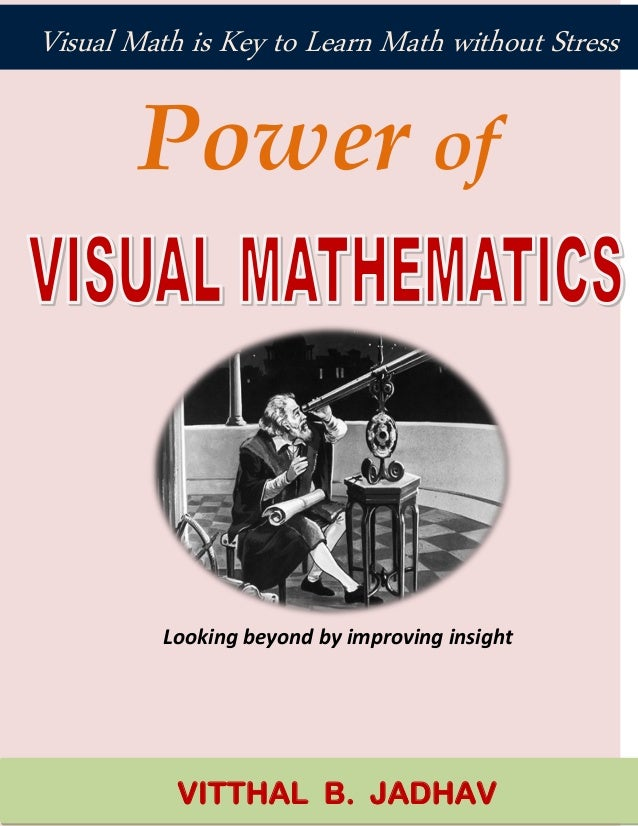 Power of Looking beyond by improving insight VITTHAL B. JADHAV Visual Math is Key to Learn Math without Stress