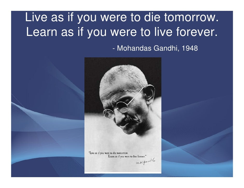 Live as if you were to die tomorrow. Learn as if you were to live forever.                 - Mohandas Gandhi, 1948