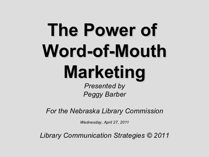 The Power of  Word-of-Mouth Marketing Presented by Peggy Barber For the Nebraska Library Commission Wednesday, April 27, 2...