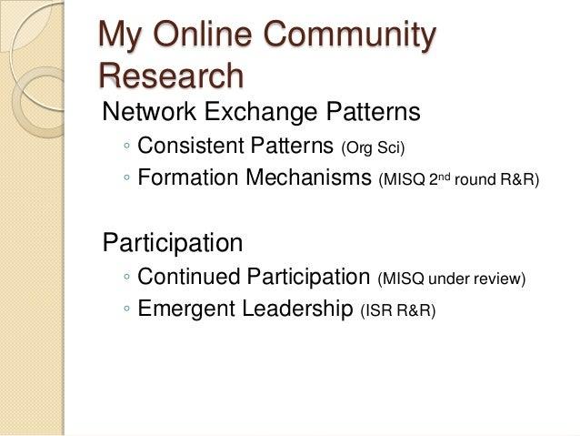 My Online CommunityResearchNetwork Exchange Patterns ◦ Consistent Patterns (Org Sci) ◦ Formation Mechanisms (MISQ 2nd roun...