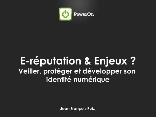 Jean François Ruiz E-réputation & Enjeux ? Veiller, protéger et développer son identité numérique