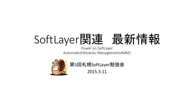 SoftLayer関連 最新情報 Power on SoftLayer Automated Modular Management(AMM) 第5回札幌SoftLayer勉強会 2015.3.11