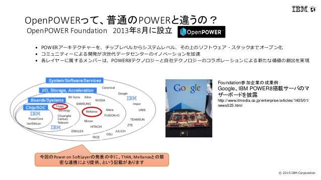 © 2015 IBM Corporation OpenPOWERって、普通のPOWERと違うの? OpenPOWER Foundation 2013年8月に設立 • POWERアーキテクチャーを、チップレベルからシステムレベル、その上のソフトウ...