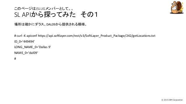 © 2015 IBM Corporation このページはJSLUGメンバーとして。。 SL APIから探ってみた その1 場所は確かにダラス。DAL09から提供される模様。 # curl -K apiconf https://api.soft...