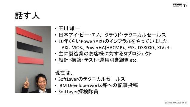 © 2015 IBM Corporation 話す人 • 玉川 雄一 • 日本アイ・ビー・エム クラウド・テクニカルセールス • 10年くらいPower(AIX)のインフラSEをやっていました AIX、VIOS、PowerHA(HACMP)、E...