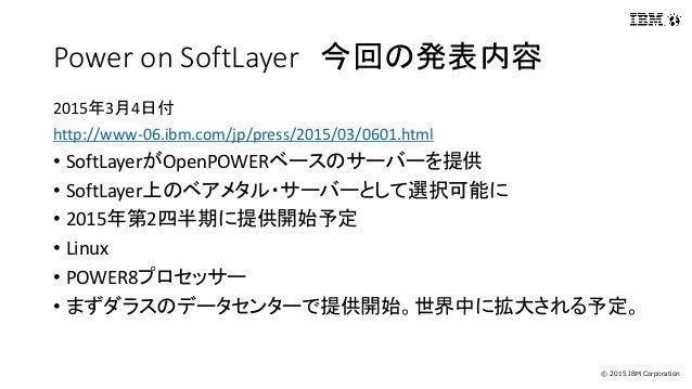 © 2015 IBM Corporation Power on SoftLayer 今回の発表内容 2015年3月4日付 http://www-06.ibm.com/jp/press/2015/03/0601.html • SoftLayerが...