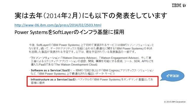 © 2015 IBM Corporation 実は去年(2014年2月)にも以下の発表をしています http://www-06.ibm.com/jp/press/2014/02/2503.html Power SystemsをSoftLayer...