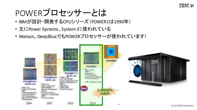 © 2015 IBM Corporation POWERプロセッサーとは • IBMが設計・開発するCPUシリーズ(POWER1は1990年) • 主にPower Systems、System iに使われている • Watson、DeepBlu...