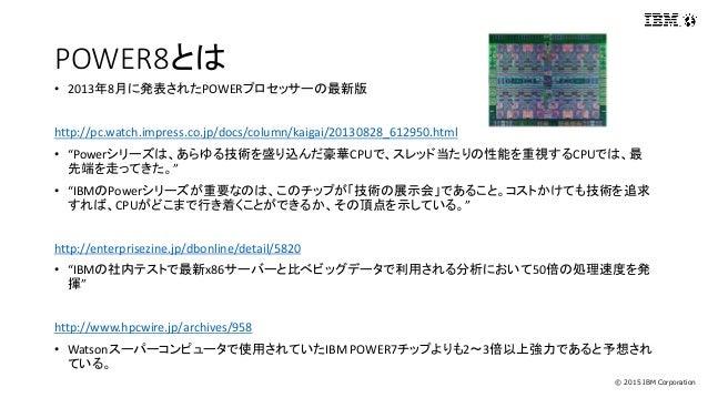 © 2015 IBM Corporation POWER8とは • 2013年8月に発表されたPOWERプロセッサーの最新版 http://pc.watch.impress.co.jp/docs/column/kaigai/20130828_6...