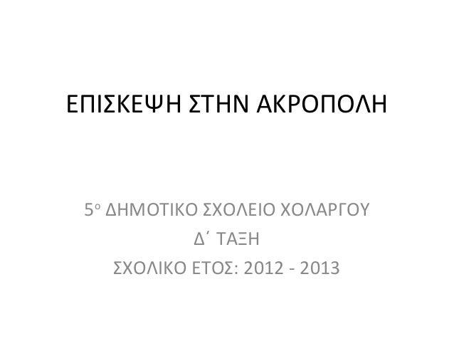 ΕΠΙΣΚΕΨΗ ΣΤΗΝ ΑΚΡΟΠΟΛΗ5οΔΗΜΟΤΙΚΟ ΣΧΟΛΕΙΟ ΧΟΛΑΡΓΟΥΔ΄ ΤΑΞΗΣΧΟΛΙΚΟ ΕΤΟΣ: 2012 - 2013