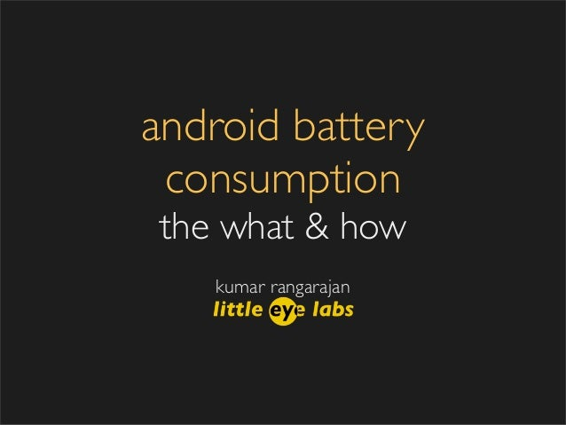 android battery consumptionthe what & how   kumar rangarajan