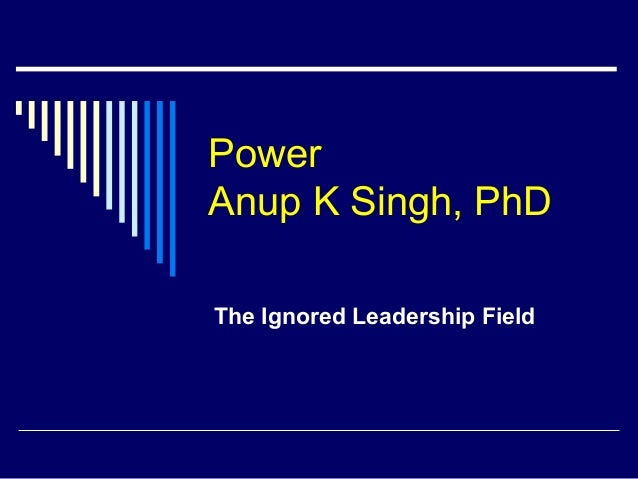 Power Anup K Singh, PhD The Ignored Leadership Field